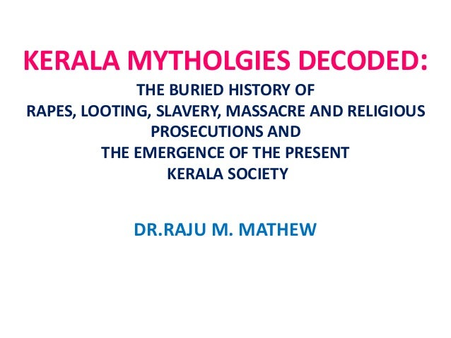 KERALA MYTHOLGIES DECODED: THE BURIED HISTORY OF RAPES, LOOTING, SLAVERY, MASSACRE AND RELIGIOUS PROSECUTIONS AND THE EMER...