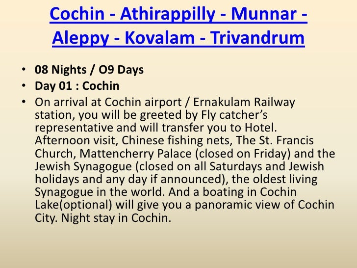 Cochin - Athirappilly - Munnar -     Aleppy - Kovalam - Trivandrum• 08 Nights / O9 Days• Day 01 : Cochin• On arrival at Co...