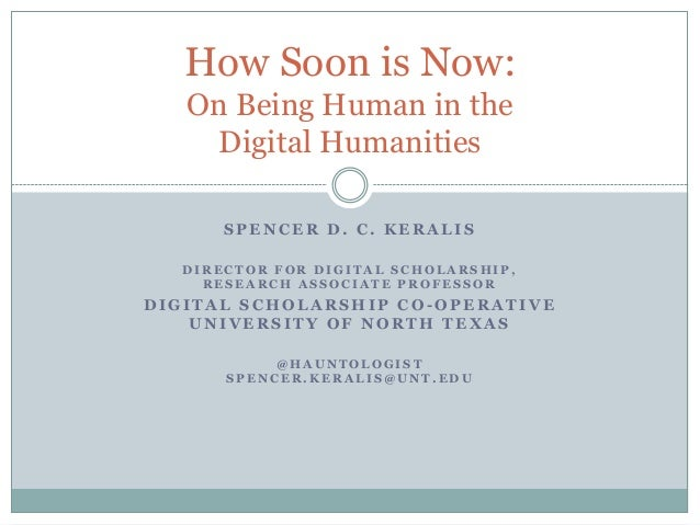 How Soon is Now:   On Being Human in the    Digital Humanities      SPENCER D. C. KERALIS  DIRECTOR FOR DIGITAL SCHOLARSHI...