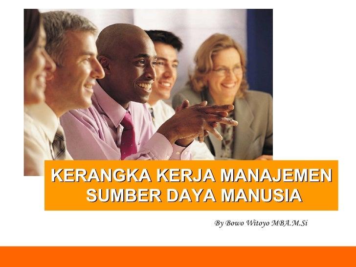 KERANGKA KERJA MANAJEMEN SUMBER DAYA MANUSIA By Bowo Witoyo MBA.M.Si