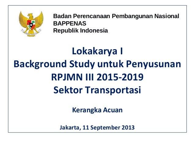 Lokakarya I Background Study untuk Penyusunan RPJMN III 2015-2019 Sektor Transportasi Kerangka Acuan Jakarta, 11 September...