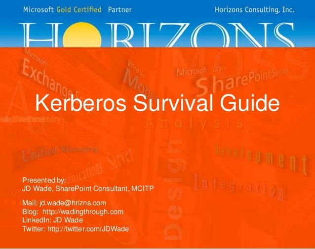 Kerberos Survival Guide  Presented by: JD Wade, SharePoint Consultant, MCITP Mail: jd.wade@hrizns.com Blog: http://wadingt...