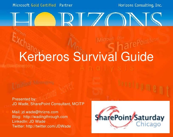 Kerberos Survival Guide<br />Presented by:<br />JD Wade, SharePoint Consultant, MCITP<br />Mail: jd.wade@hrizns.com<br />B...