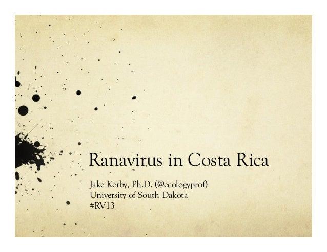Ranavirus in Costa Rica Jake Kerby, Ph.D. (@ecologyprof) University of South Dakota #RV13