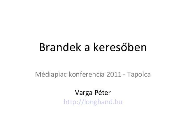 Brandek a keresőbenMédiapiac konferencia 2011 - Tapolca            Varga Péter        http://longhand.hu