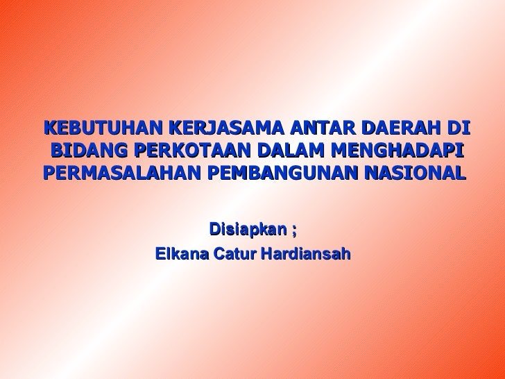 KEBUTUHAN KERJASAMA ANTAR DAERAH DI BIDANG PERKOTAAN DALAM MENGHADAPI PERMASALAHAN PEMBANGUNAN NASIONAL  Disiapkan ; Elkan...