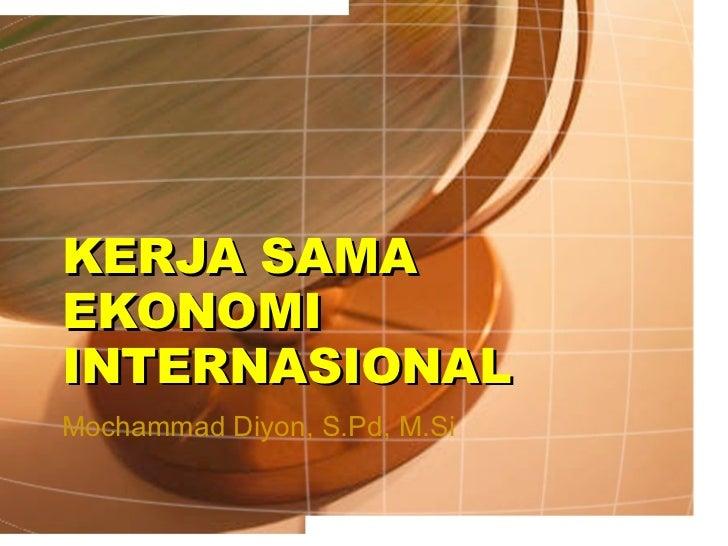 KERJA SAMA EKONOMI INTERNASIONAL Mochammad Diyon, S.Pd, M.Si