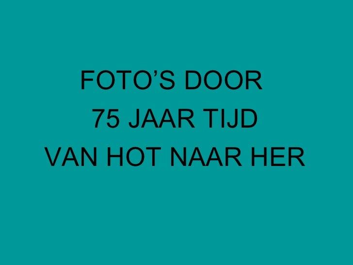 <ul><li>FOTO'S DOOR  </li></ul><ul><li>75 JAAR TIJD </li></ul><ul><li>VAN HOT NAAR HER </li></ul>
