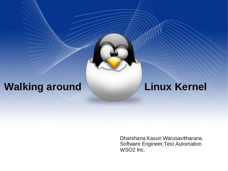 Walking around             Linux Kernel                 Dharshana Kasun Warusavitharana.                 Software Engineer...
