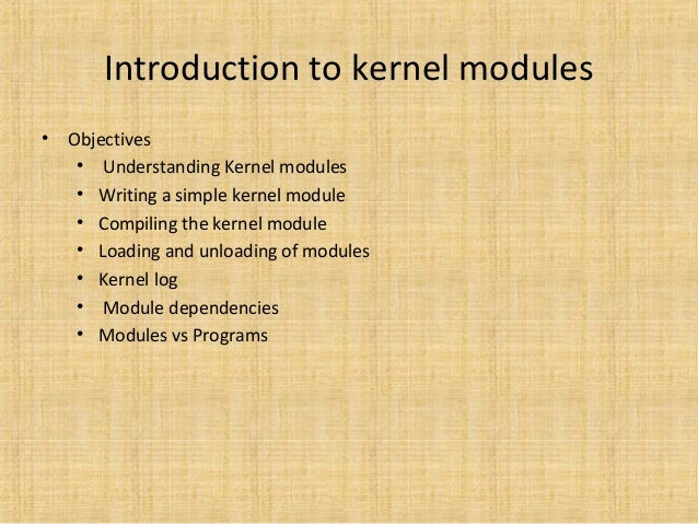 Introduction to kernel modules •  Objectives • Understanding Kernel modules • Writing a simple kernel module • Compiling t...