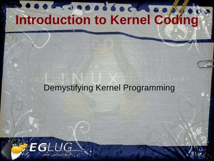 Introduction to Kernel Coding <ul><ul><li>Demystifying Kernel Programming </li></ul></ul>