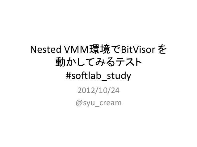 2012/10/24 softlab_study 発表資料 「Nested VMM環境でBitVisor を動かしてみるテスト」