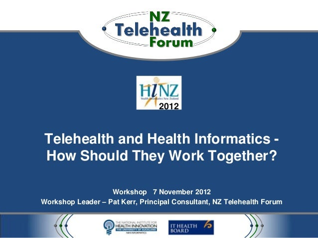 2012 Telehealth and Health Informatics - How Should They Work Together?                   Workshop 7 November 2012Workshop...