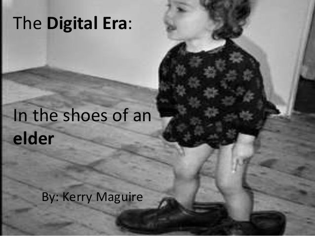 The Digital Era:In the shoes of anelderBy: Kerry Maguire