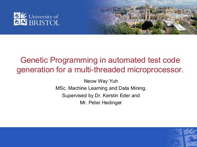 Genetic Programming in automated test codegeneration for a multi-threaded microprocessor.Neow Way YuhMSc. Machine Learning...
