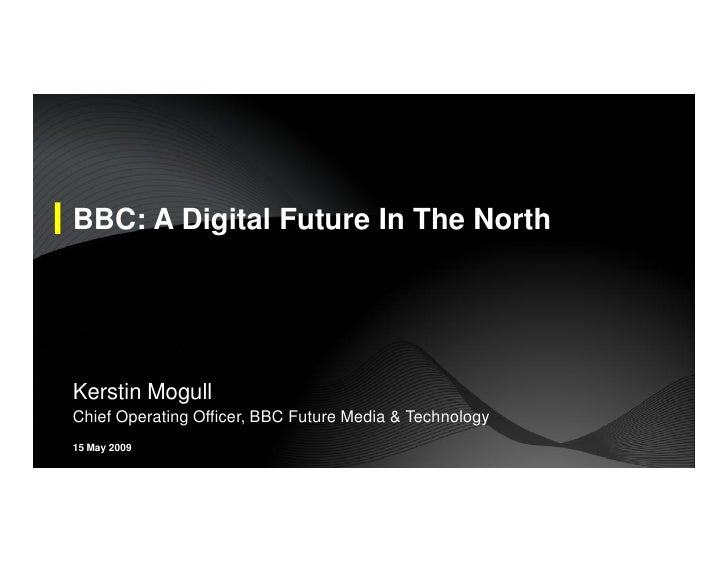 BBC: A Digital Future In The North     Kerstin Mogull Chief Operating Officer, BBC Future Media & Technology 15 May 2009