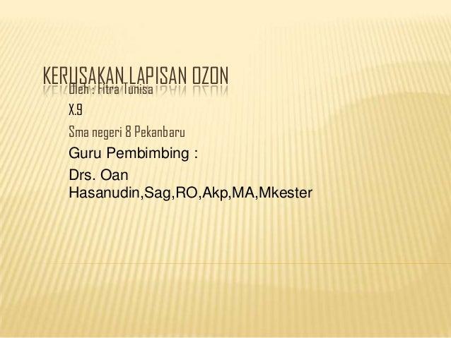 KERUSAKANTunisa   Oleh : Fitra                LAPISAN OZON   X.9   Sma negeri 8 Pekanbaru   Guru Pembimbing :   Drs. Oan  ...