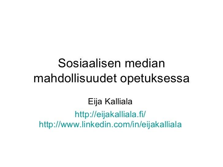 Sosiaalisen median mahdollisuudet opetuksessa Eija Kalliala  http://eijakalliala.fi/   http://www.linkedin.com/in/eijakall...