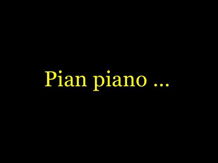 Pian piano …