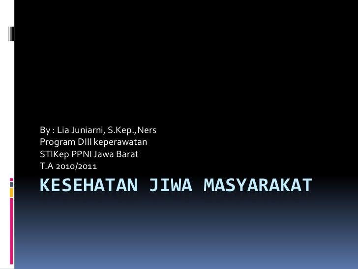 By : Lia Juniarni, S.Kep.,NersProgram DIII keperawatanSTIKep PPNI Jawa BaratT.A 2010/2011KESEHATAN JIWA MASYARAKAT