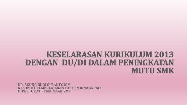 KESELARASAN KURIKULUM 2013 DENGAN DU/DI DALAM PENINGKATAN MUTU SMK DR. AGUNG BUDI SUSANTO.MM KASUBDIT PEMBELAJARAN DIT PEM...