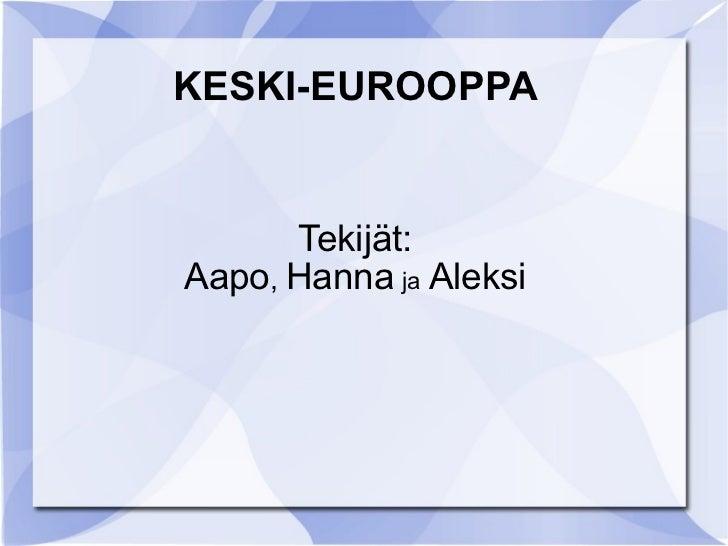 KESKI-EUROOPPA Tekijät: Aapo ,  Hanna   ja   Aleksi