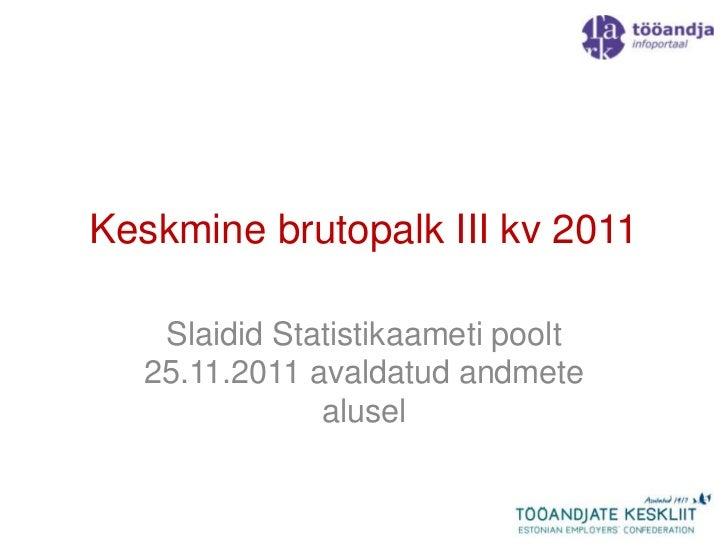 Keskmine brutopalk III kv 2011   Slaidid Statistikaameti poolt  25.11.2011 avaldatud andmete              alusel