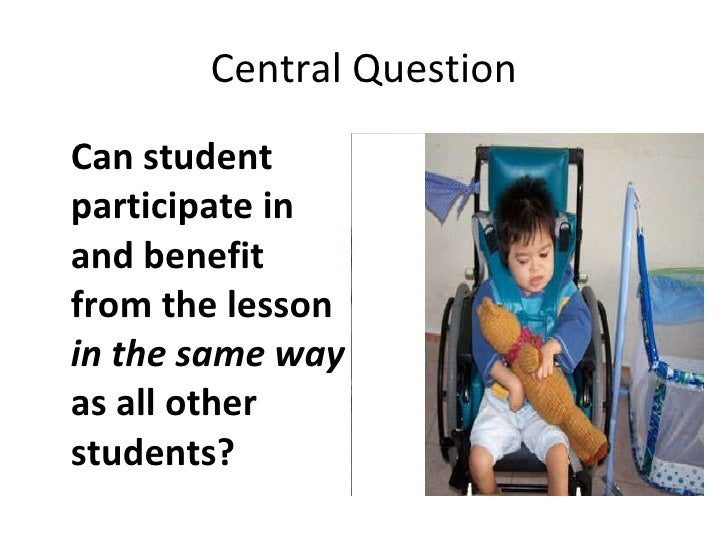 Central Question <ul><li>Can student participate in and benefit from the lesson  in the same way  as all other students?  ...