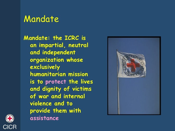 Mandate <ul><li>Mandate: the ICRC is an impartial, neutral and independent organization whose exclusively humanitarian mis...