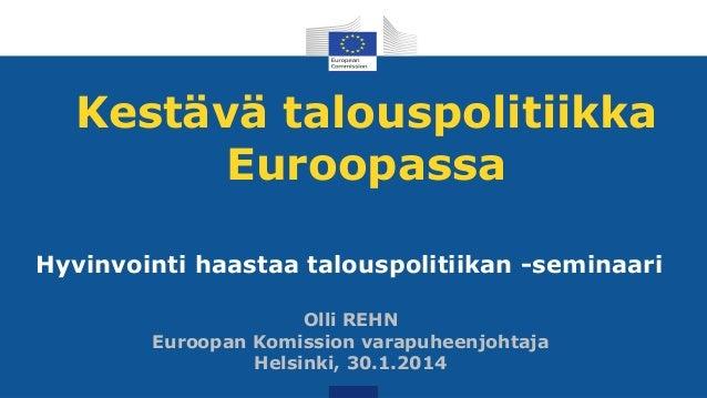 Kestävä talouspolitiikka Euroopassa Hyvinvointi haastaa talouspolitiikan -seminaari Olli REHN Euroopan Komission varapuhee...