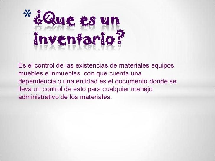 * ¿Que es un     inventario?Es el control de las existencias de materiales equiposmuebles e inmuebles con que cuenta unade...