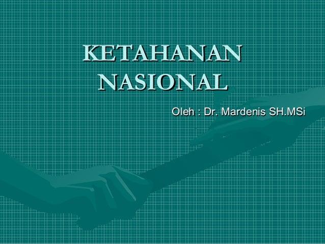 KETAHANAN NASIONAL Oleh : Dr. Mardenis SH.MSi