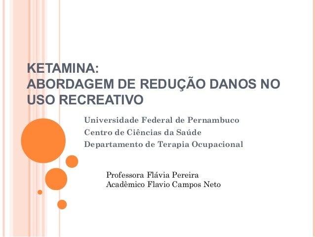 KETAMINA: ABORDAGEM DE REDUÇÃO DANOS NO USO RECREATIVO Universidade Federal de Pernambuco Centro de Ciências da Saúde Depa...