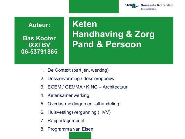Keten Handhaving & Zorg Pand & Persoon Auteur: Bas Kooter IXXI BV 06-53791865 1. De Context (partijen, werking) 2. Dossier...