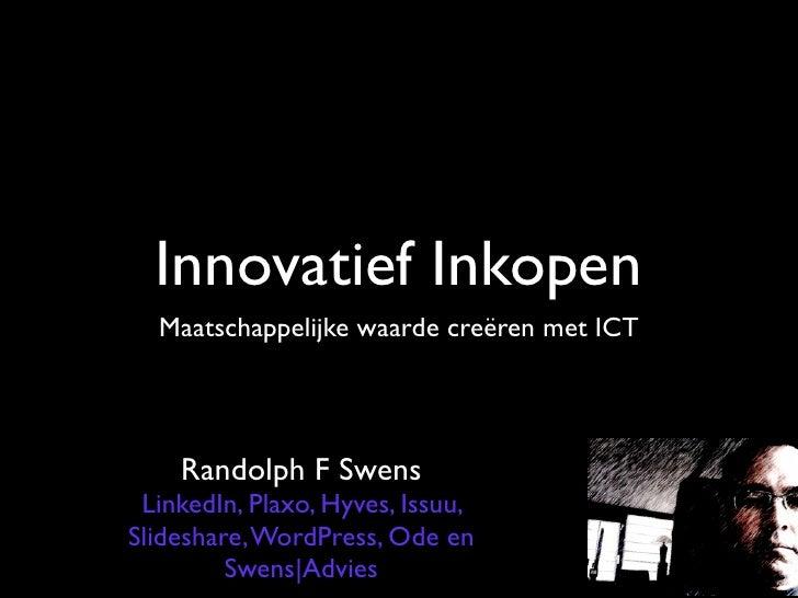 Innovatief Inkopen   Maatschappelijke waarde creëren met ICT         Randolph F Swens  LinkedIn, Plaxo, Hyves, Issuu, Slid...