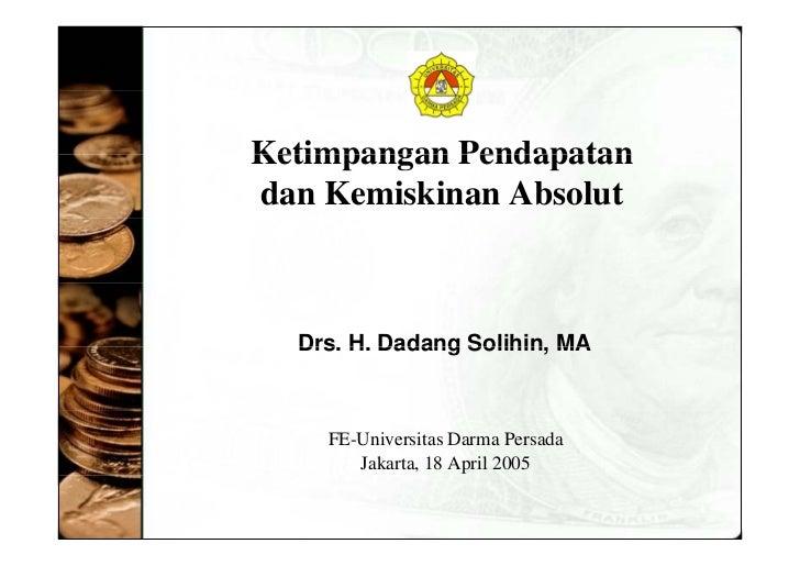 Ketimpangan Pendapatan  dan Kemiskinan Absolut F E- Universitas Darma Persada Jakarta,  18 April  2005 Drs. H. Dadang Soli...