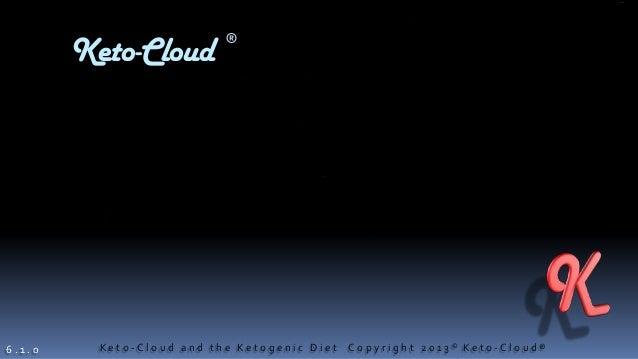 K e t o - C l o u d a n d t h e K e t o g e n i c D i e t C o p y r i g h t 2 0 1 3 © K e t o - C l o u d ®Keto-Cloud6 . 1...