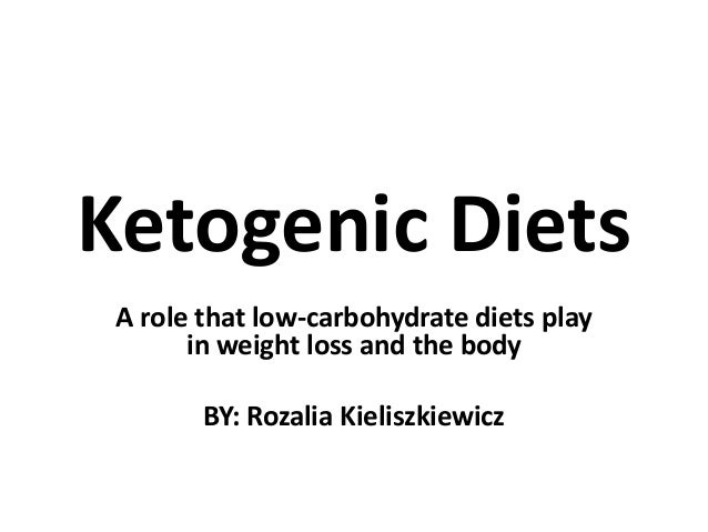 Ketogenic Diets A role that low-carbohydrate diets play in weight loss and the body  BY: Rozalia Kieliszkiewicz