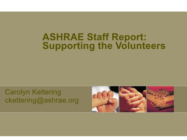 ASHRAE Staff Report: Supporting the Volunteers Carolyn Kettering ckettering@ashrae.org