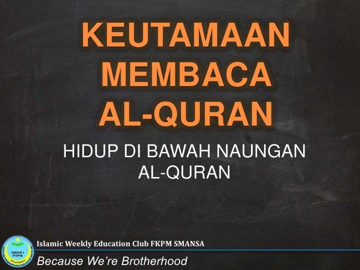 KEUTAMAAN MEMBACA AL-QURAN <br />HIDUP DI BAWAH NAUNGAN <br />AL-QURAN<br />Islamic Weekly Education Club FKPM SMANSA<br /...