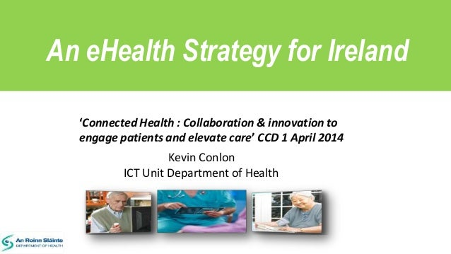 An eHealth Strategy for Ireland Kevin Conlon ICT Unit Department of Health 'Connected Health : Collaboration & innovation ...