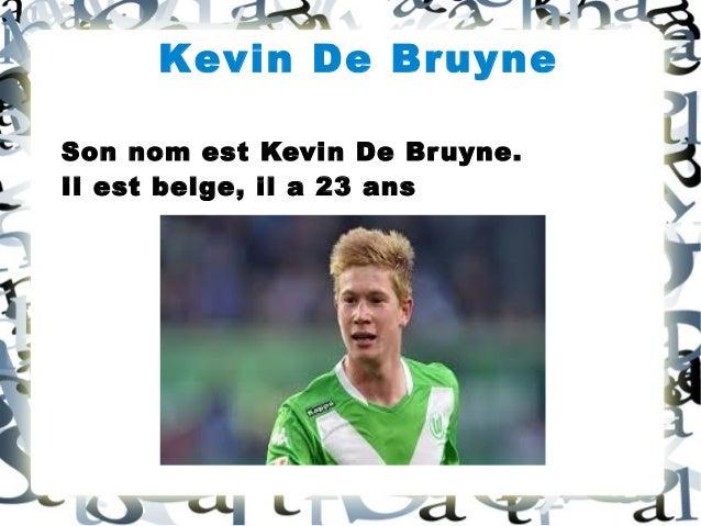 Kevin De Bruyne Son nom est Kevin De Bruyne. Il est belge, il a 23 ans