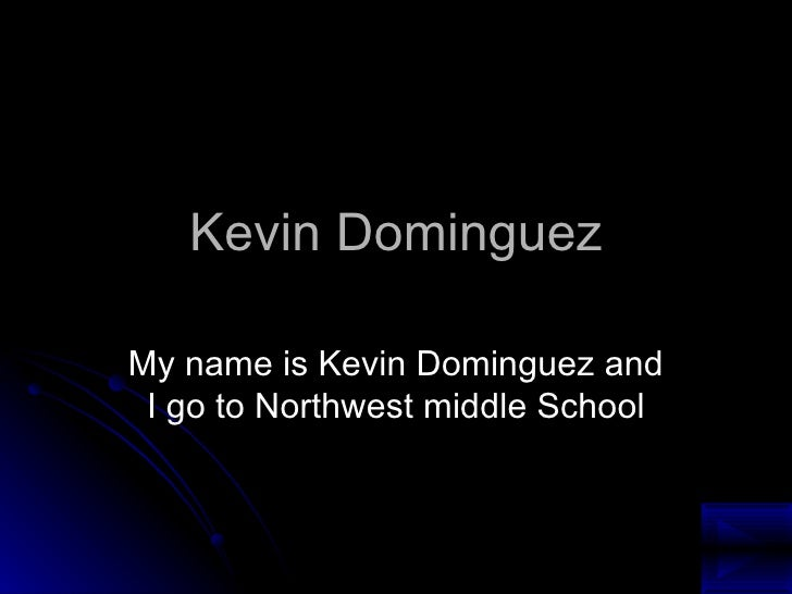 Kevin Dominguez My name is Kevin Dominguez and I go to Northwest middle School