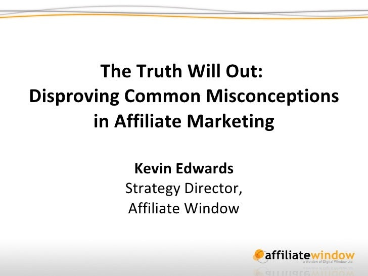 The Truth Will Out:  Disproving Common Misconceptions in Affiliate Marketing Kevin Edwards Strategy Director, Affiliate Wi...