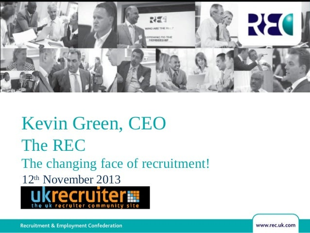 Kevin Green, CEO The REC The changing face of recruitment! 12th November 2013