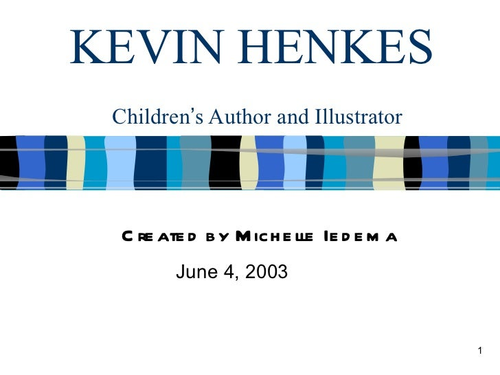 KEVIN HENKES Children's Author and Illustrator  C re ate d by M ich e lle Ie d e m a         June 4, 2003                 ...