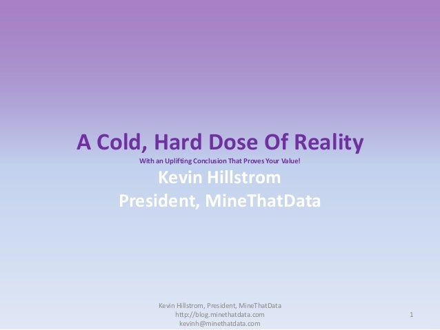 A Cold, Hard Dose Of Reality With an Uplifting Conclusion That Proves Your Value!  Kevin Hillstrom President, MineThatData...