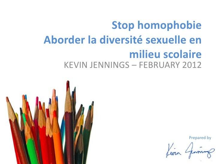 Stop homophobieAborder la diversité sexuelle en                 milieu scolaire    KEVIN JENNINGS – FEBRUARY 2012         ...