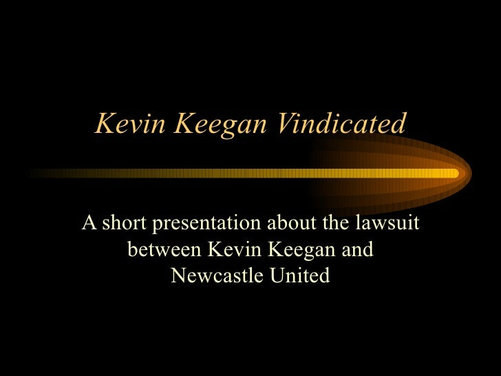 Kevin Keegan Vindicated A short presentation about the lawsuit between Kevin Keegan and Newcastle United