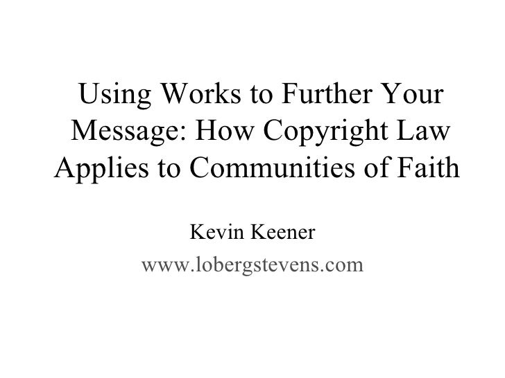 Using Works to Further Your Message: How Copyright Law Applies to Communities of Faith  Kevin Keener www.lobergstevens.com
